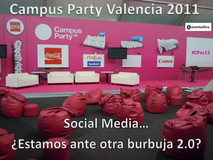 Campus Party Valencia 2011<br />#CPes15<br />Social Media…<br />¿Estamos ante otra burbuja 2.0?<br />