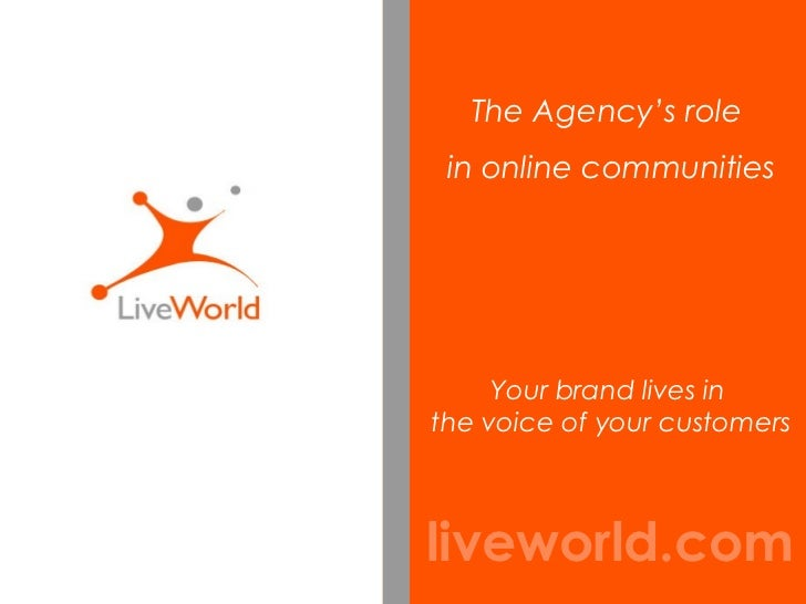 liveworld.com Your brand lives in  the voice of your customers The Agency's role  in online communities