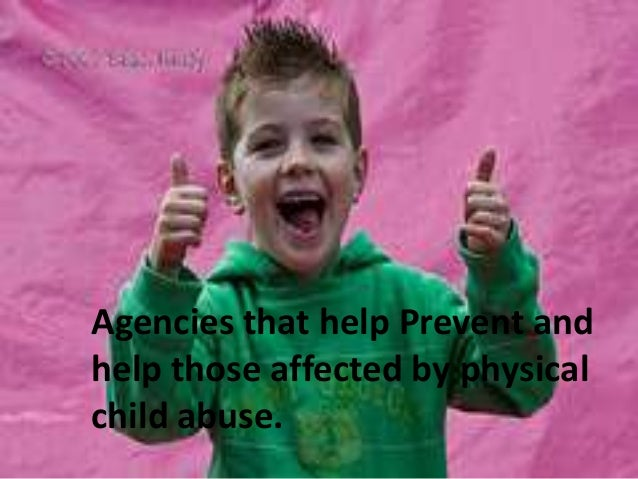 Agencies that help Prevent andhelp those affected by physicalchild abuse.
