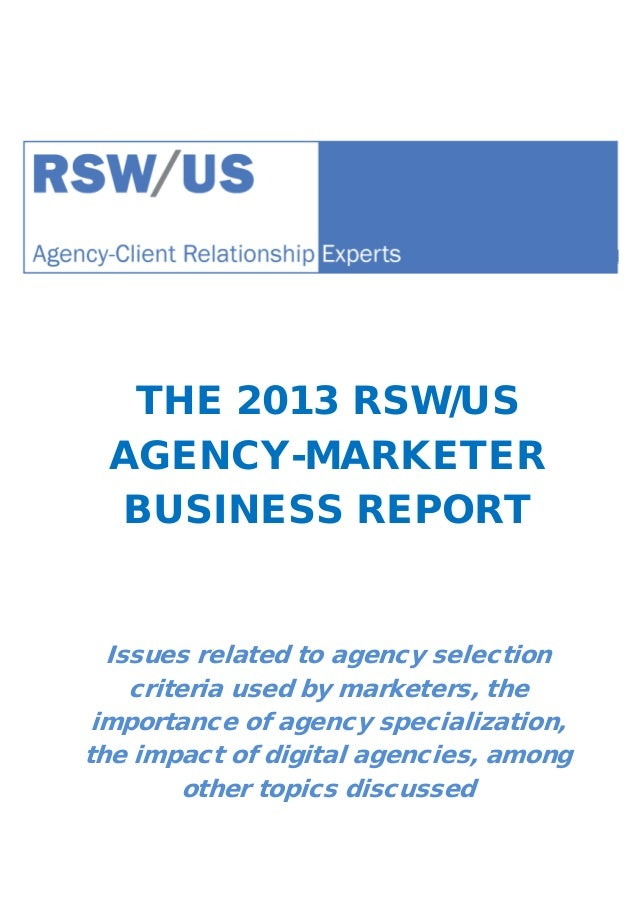 THE 2013 RSW/US AGENCY-MARKETER BUSINESS REPORT Issues related to agency selection criteria used by marketers, the importa...