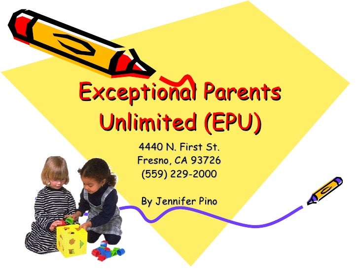 Exceptional Parents Unlimited (EPU) 4440 N. First St. Fresno, CA 93726 (559) 229-2000 By Jennifer Pino
