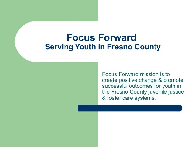 Focus Forward Serving Youth in Fresno County Focus Forward mission is to create positive change & promote successful outco...