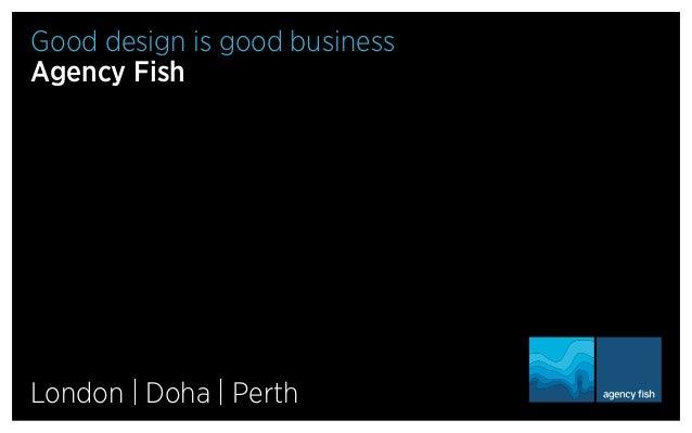 Good design is good business Agency Fish  London | Doha | Perth