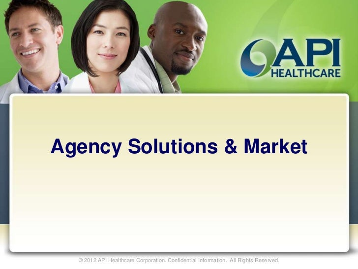 Agency Solutions & Market  © 2012 API Healthcare Corporation. Confidential Information. All Rights Reserved.