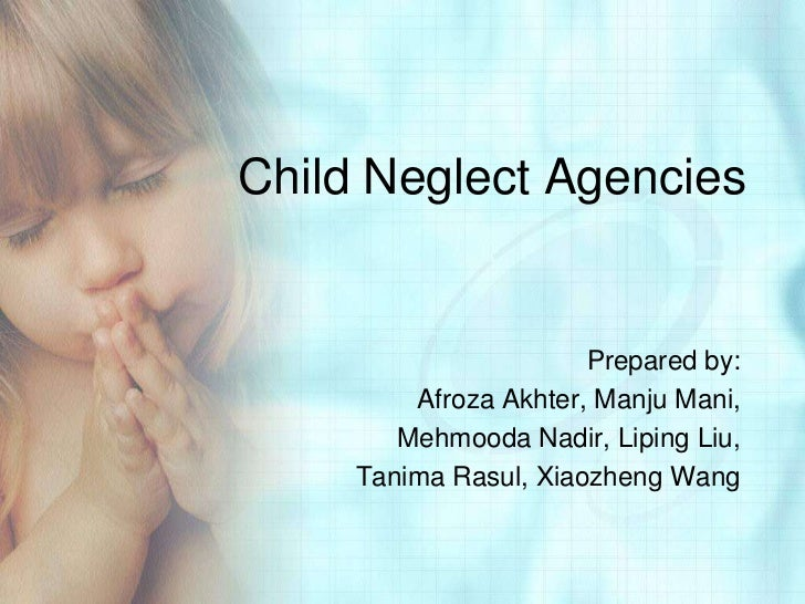 Child Neglect Agencies                       Prepared by:         Afroza Akhter, Manju Mani,        Mehmooda Nadir, Liping...
