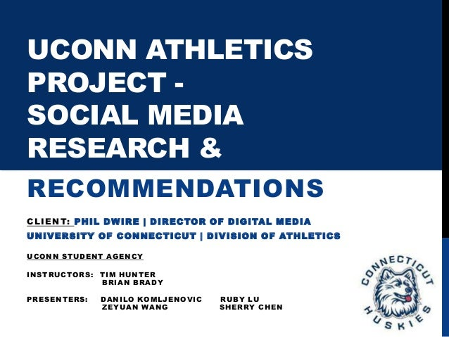 UCONN ATHLETICS PROJECT - SOCIAL MEDIA RESEARCH & RECOMMENDATIONS CLIENT: PHIL DWIRE | DIRECTOR OF DIGITAL MEDIA UNIVERSIT...