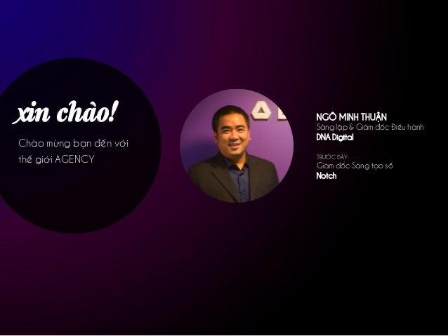 xin chào! Chào mừng bạn đến với thế giới AGENCY NGÔ MINH THUẬN Sáng lập & Giám đốc Điều hành DNA Digital TRƯỚC ĐÂY: Giám đ...