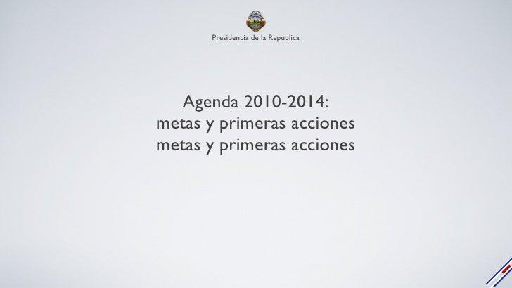 Agenda 2010-2014: metas y primeras acciones metas y primeras acciones Presidencia de la República
