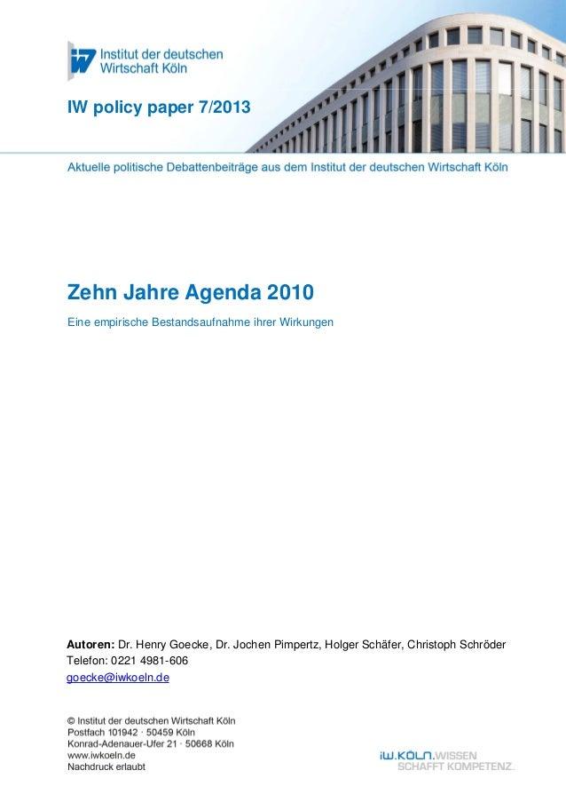 IW policy paper 7/2013Zehn Jahre Agenda 2010Eine empirische Bestandsaufnahme ihrer WirkungenAutoren: Dr. Henry Goecke, Dr....