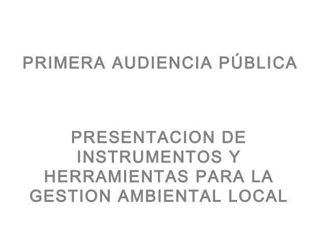 PRIMERA AUDIENCIA PÚBLICA   PRESENTACION DE    INSTRUMENTOS Y HERRAMIENTAS PARA LAGESTION AMBIENTAL LOCAL