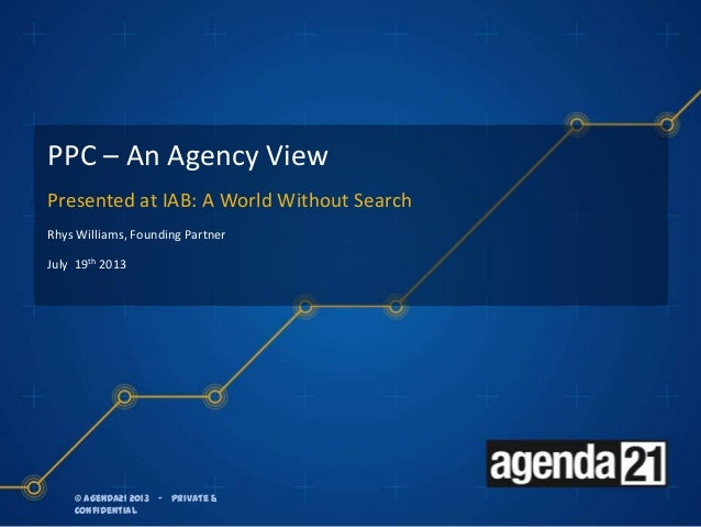 © agenda21 2013 – Private & Confidential © agenda21 2013 – Private & Confidential PPC – An Agency View Presented at IAB: A...