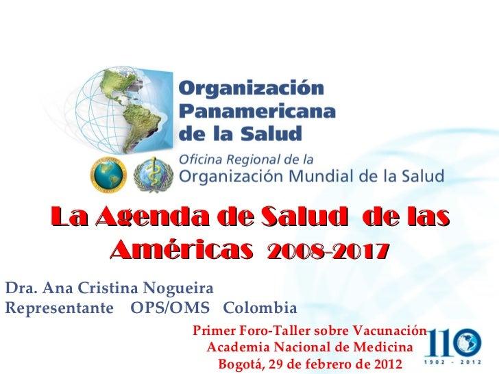 La Agenda de Salud  de las Américas  2008-2017 Dra. Ana Cristina Nogueira Representante  OPS/OMS  Colombia Primer Foro-Tal...