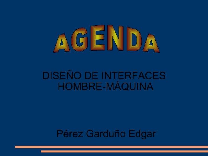 AGENDA DISEÑO DE INTERFACES  HOMBRE-MÁQUINA Pérez Garduño Edgar