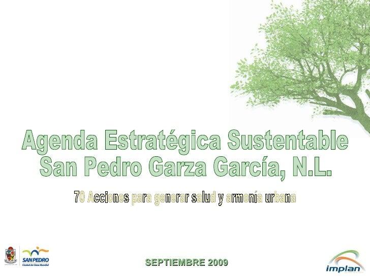 Agenda Estratégica Sustentable San Pedro Garza García, N.L. 70 Acciones para generar salud y armonía urbana SEPTIEMBRE 2009