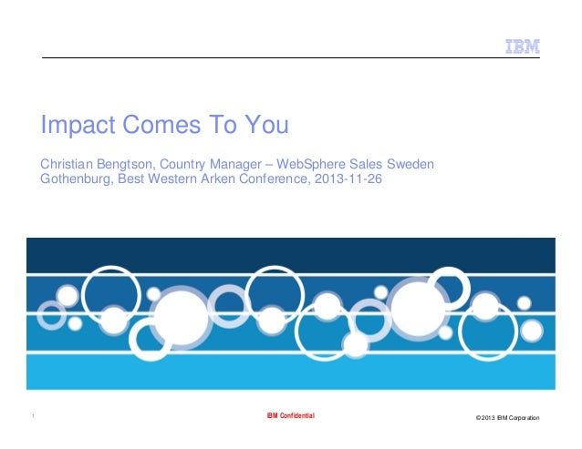 Impact Comes To You Christian Bengtson, Country Manager – WebSphere Sales Sweden Gothenburg, Best Western Arken Conference...
