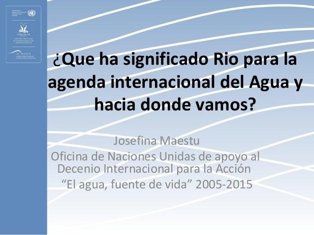 ¿Que ha significado Rio para laagenda internacional del Agua y     hacia donde vamos?             Josefina MaestuOficina d...