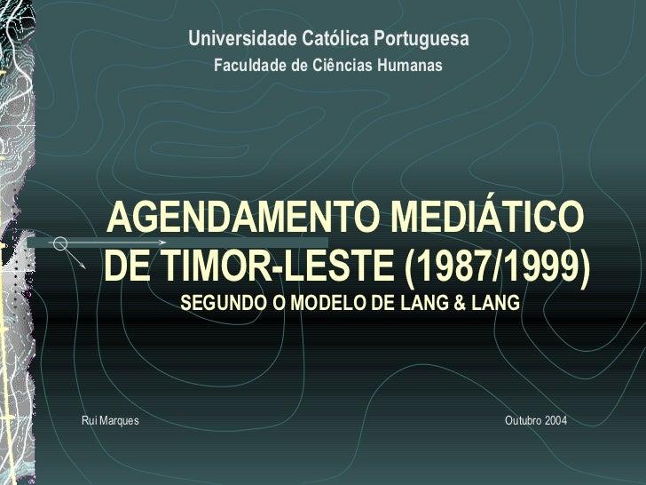AGENDAMENTO MEDIÁTICO  DE TIMOR-LESTE (1987/1999)   SEGUNDO O MODELO DE LANG & LANG   Universidade Católica Portuguesa Fac...