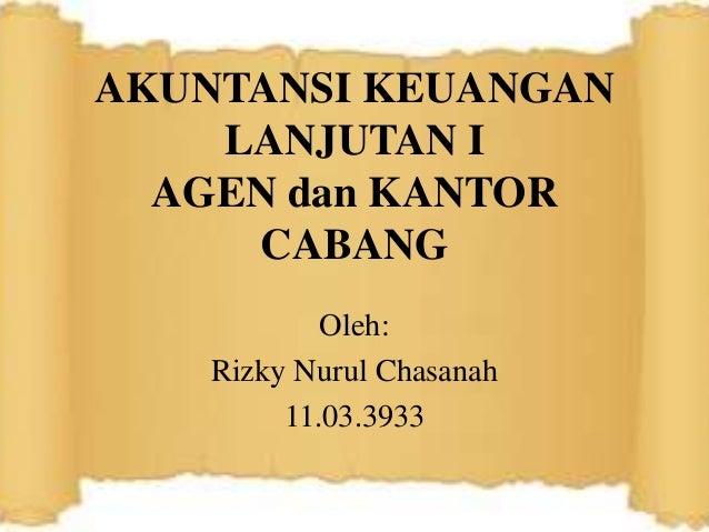 AKUNTANSI KEUANGAN LANJUTAN I AGEN dan KANTOR CABANG Oleh: Rizky Nurul Chasanah 11.03.3933