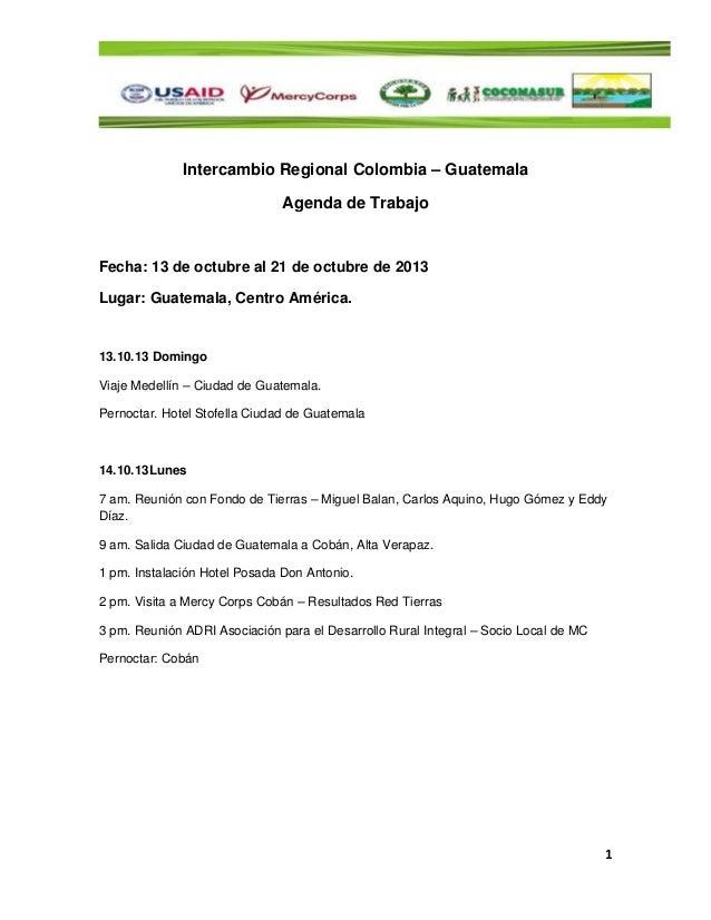 1 Intercambio Regional Colombia – Guatemala Agenda de Trabajo Fecha: 13 de octubre al 21 de octubre de 2013 Lugar: Guatema...