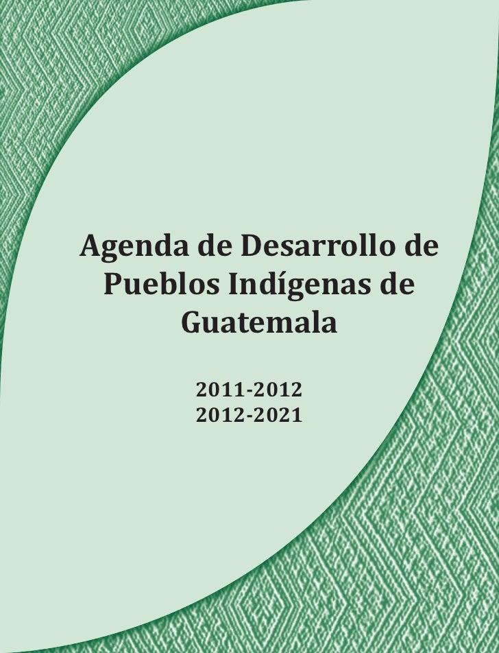 Agenda de Desarrollo de Pueblos Indígenas de     Guatemala       2011-2012       2012-2021