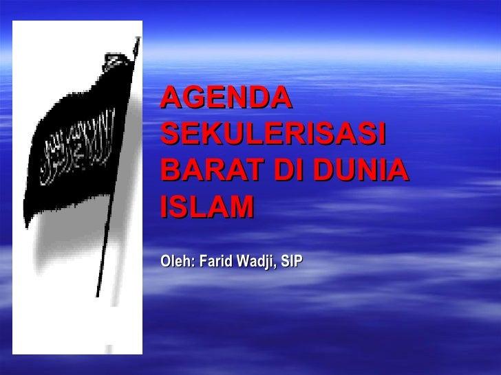 AGENDA SEKULERISASI BARAT DI DUNIA ISLAM  Oleh: Farid Wadji, SIP