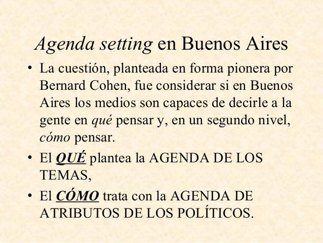 Agenda setting en Buenos Aires • La cuestión, planteada en forma pionera por Bernard Cohen, fue considerar si en Buenos Ai...