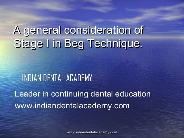 A general consideration of Stage I in Beg Technique. INDIAN DENTAL ACADEMY Leader in continuing dental education www.india...