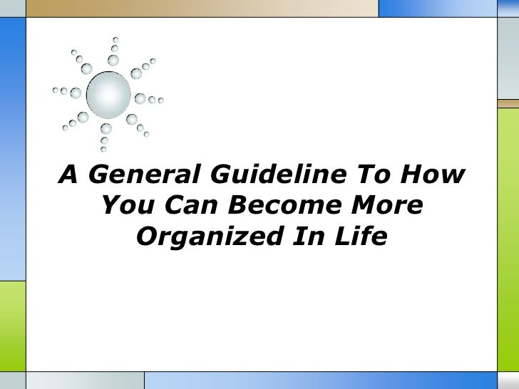 A general guideline to how you can become more organized in life