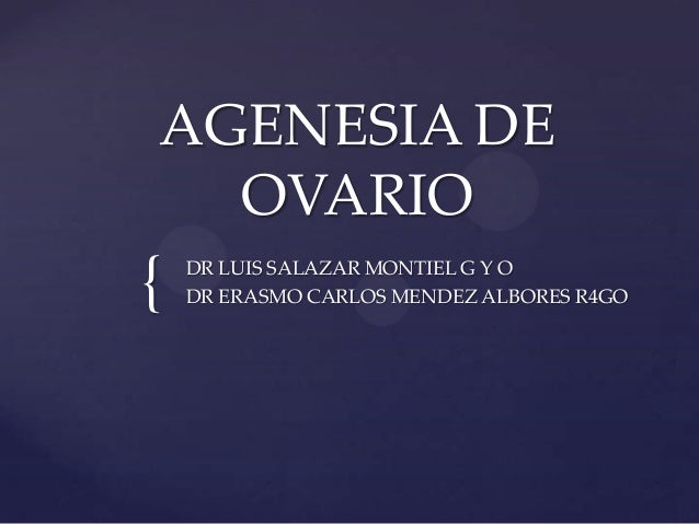 { AGENESIA DE OVARIO DR LUIS SALAZAR MONTIEL G Y O DR ERASMO CARLOS MENDEZ ALBORES R4GO