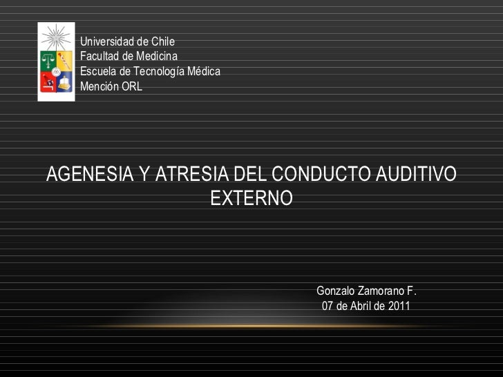AGENESIA Y ATRESIA DEL CONDUCTO AUDITIVO EXTERNO Universidad de Chile Facultad de Medicina Escuela de Tecnología Médica Me...