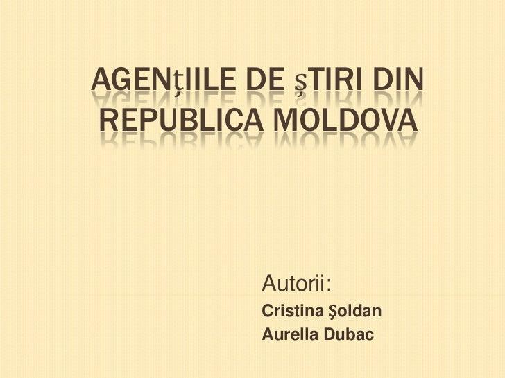 AGENțIILE DE șTIRI DINREPUBLICA MOLDOVA           Autorii:           Cristina Șoldan           Aurella Dubac