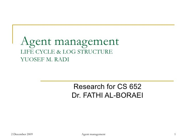 Agent management LIFE CYCLE &  LOG STRUCTURE YUOSEF M. RADI Research for CS 652 Dr. FATHI AL-BORAEI
