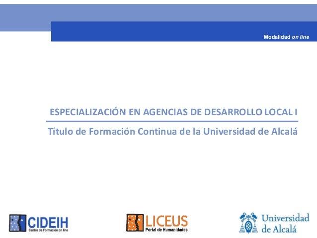 Modalidad on lineESPECIALIZACIÓN EN AGENCIAS DE DESARROLLO LOCAL ITítulo de Formación Continua de la Universidad de Alcalá