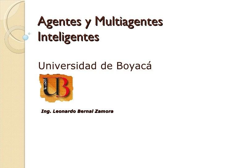 Agentes y Multiagentes Inteligentes Universidad de Boyacá Ing. Leonardo Bernal Zamora