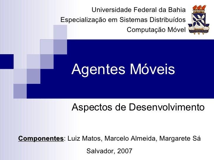 Agentes Móveis Aspectos de Desenvolvimento Componentes : Luiz Matos, Marcelo Almeida, Margarete Sá Salvador, 2007 Universi...
