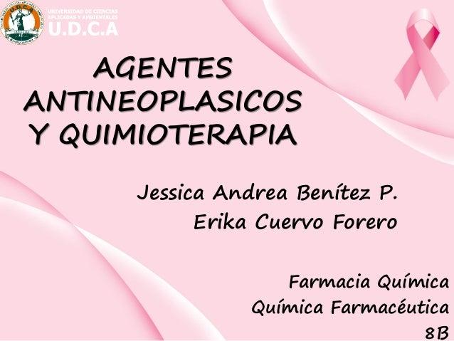 AGENTES ANTINEOPLASICOS Y QUIMIOTERAPIA Jessica Andrea Benítez P. Erika Cuervo Forero Farmacia Química Química Farmacéutic...