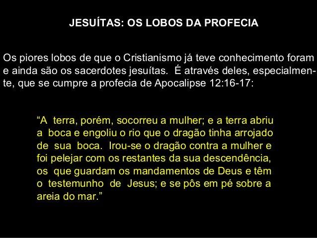 JESUÍTAS: OS LOBOS DA PROFECIA Os piores lobos de que o Cristianismo já teve conhecimento foram e ainda são os sacerdote...