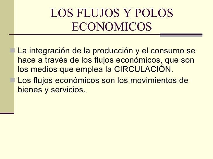 LOS FLUJOS Y POLOS ECONOMICOS <ul><li>La integración de la producción y el consumo se hace a través de los flujos económic...