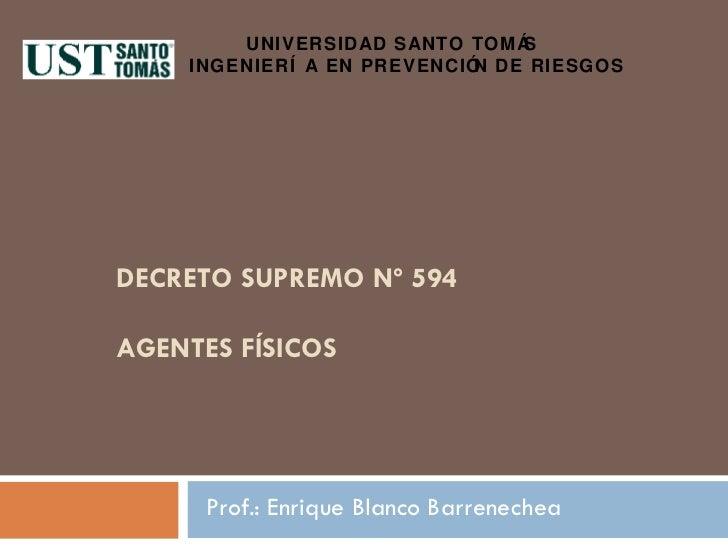 DECRETO SUPREMO Nº 594 AGENTES FÍSICOS Prof.: Enrique Blanco Barrenechea UNIVERSIDAD SANTO TOMÁS  INGENIERÍA EN PREVENCIÓN...