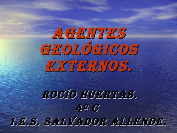 AGENTES GEOLÓGICOS EXTERNOS. ROCÍO HUERTAS. 4º C  I.E.S. SALVADOR ALLENDE.