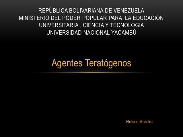 Agentes Teratógenos Nelson Morales REPÚBLICA BOLIVARIANA DE VENEZUELA MINISTERIO DEL PODER POPULAR PARA LA EDUCACIÓN UNIVE...