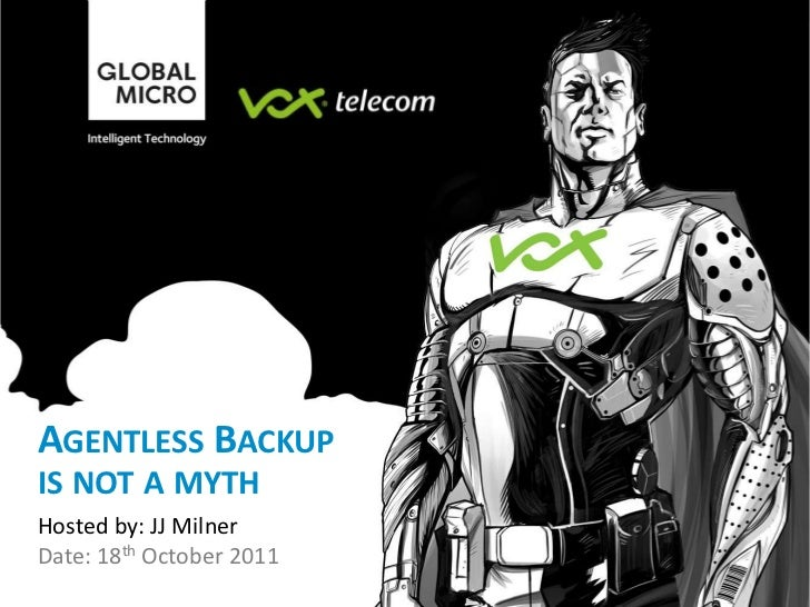 AGENTLESS BACKUPIS NOT A MYTHHosted by: JJ MilnerDate: 18th October 2011