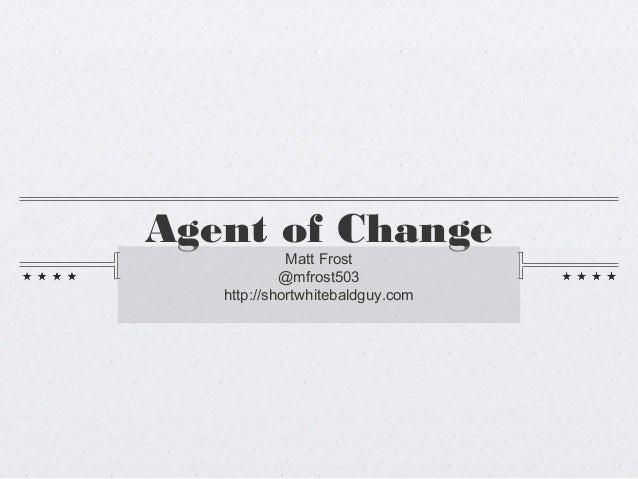 Agent of Change             Matt Frost            @mfrost503   http://shortwhitebaldguy.com