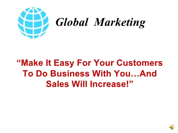 "Global  Marketing "" Make It Easy For Your Customers To Do Business With You…And Sales Will Increase!"""