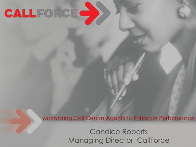 Motivating Call Centre Agents to Enhance PerformanceCandice RobertsManaging Director, CallForce
