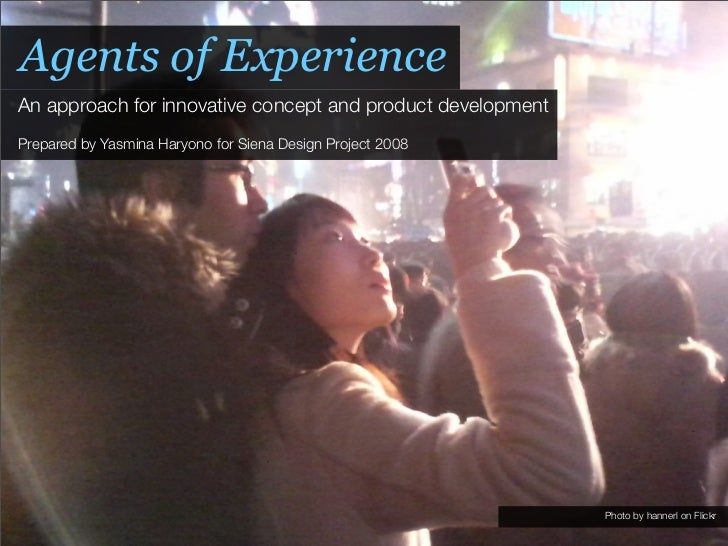 Agents of Experience An approach for innovative concept and product development Prepared by Yasmina Haryono for Siena Desi...