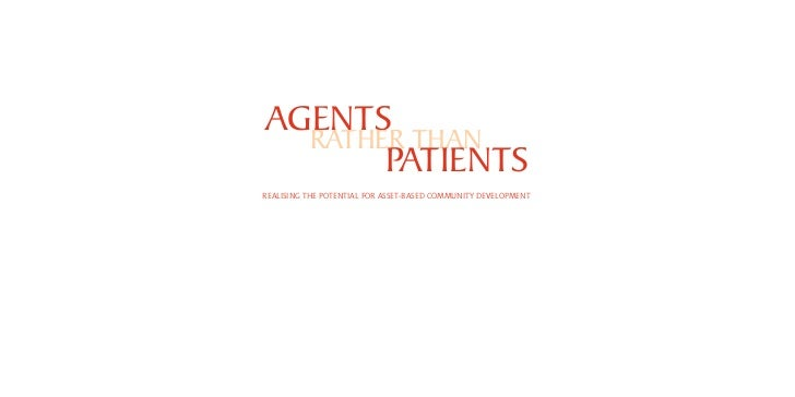 AGENTS   RATHER THAN        PATIENTS REALISING THE POTENTIAL FOR ASSET-BASED COMMUNITY DEVELOPMENT