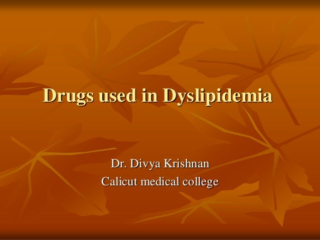 Drugs used in Dyslipidemia Dr. Divya Krishnan Calicut medical college