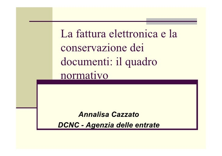 La fattura elettronica e la conservazione dei documenti: il quadro normativo       Annalisa Cazzato DCNC - Agenzia delle e...