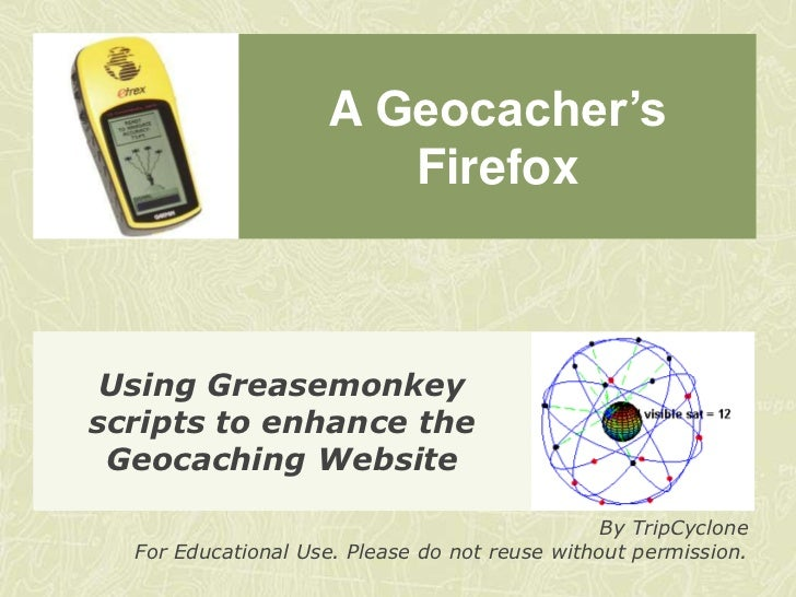 A Geocacher's Firefox<br />Using Greasemonkey scripts to enhance the Geocaching Website<br />By TripCyclone<br />For Educa...